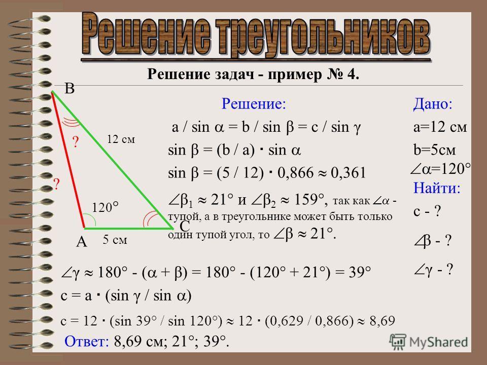 Решение задач - пример 4. Дано: Найти: Решение: 12 см Ответ: 8,69 см; 21°; 39°. c - ? β - ? γ - ? a / sin = b / sin β = c / sin γ sin β = (b / a) sin β 1 21° и β 2 159°, так как - тупой, а в треугольнике может быть только один тупой угол, то β 21°. γ