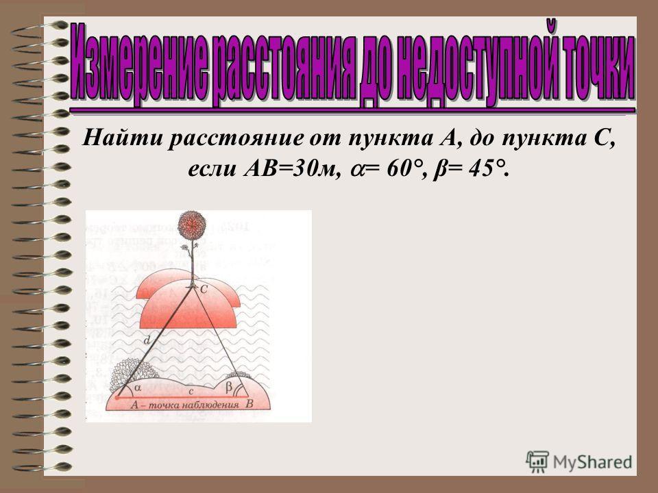 Найти расстояние от пункта А, до пункта С, если АВ=30м, = 60°, β= 45°.