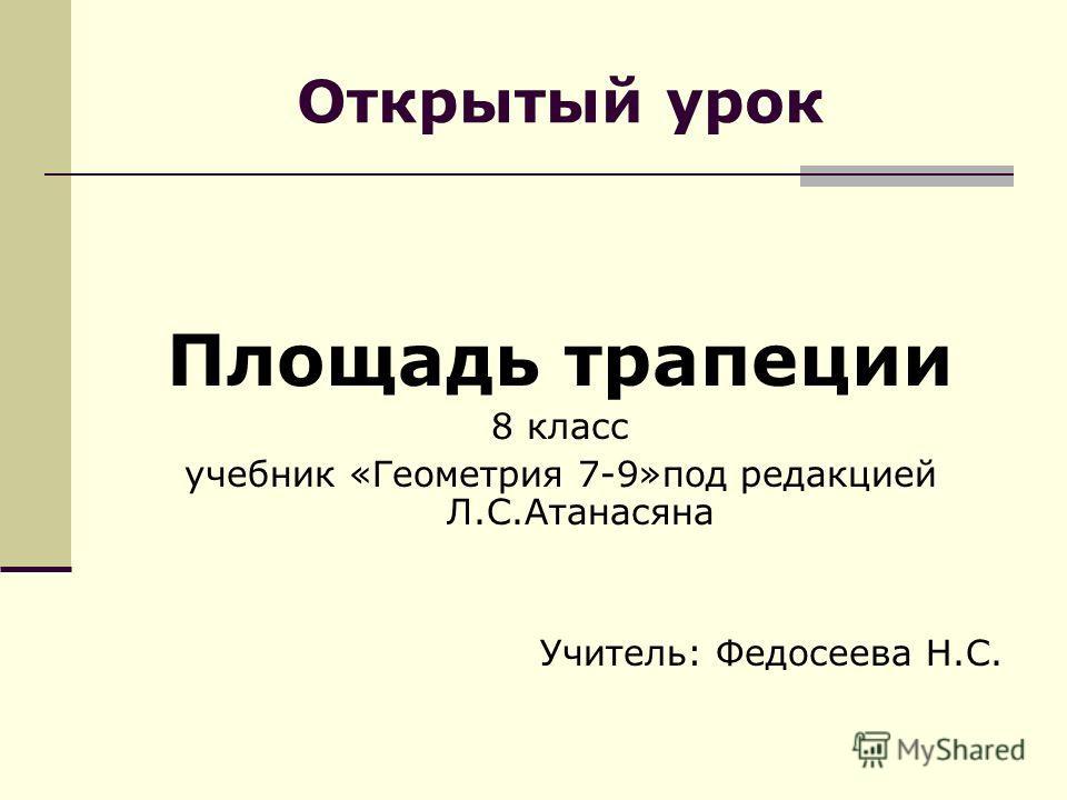 Открытый урок Площадь трапеции 8 класс учебник «Геометрия 7-9»под редакцией Л.С.Атанасяна Учитель: Федосеева Н.С.
