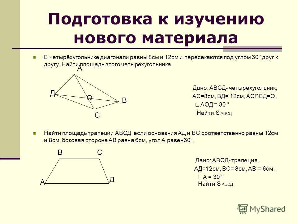 Подготовка к изучению нового материала В четырёхугольнике диагонали равны 8см и 12см и пересекаются под углом 30° друг к другу. Найти площадь этого четырёхугольника. Дано: АВСД- четырёхугольник, АС=8см, ВД= 12см, АСВД=О, АОД = 30 ° Найти:S АВСД Найти