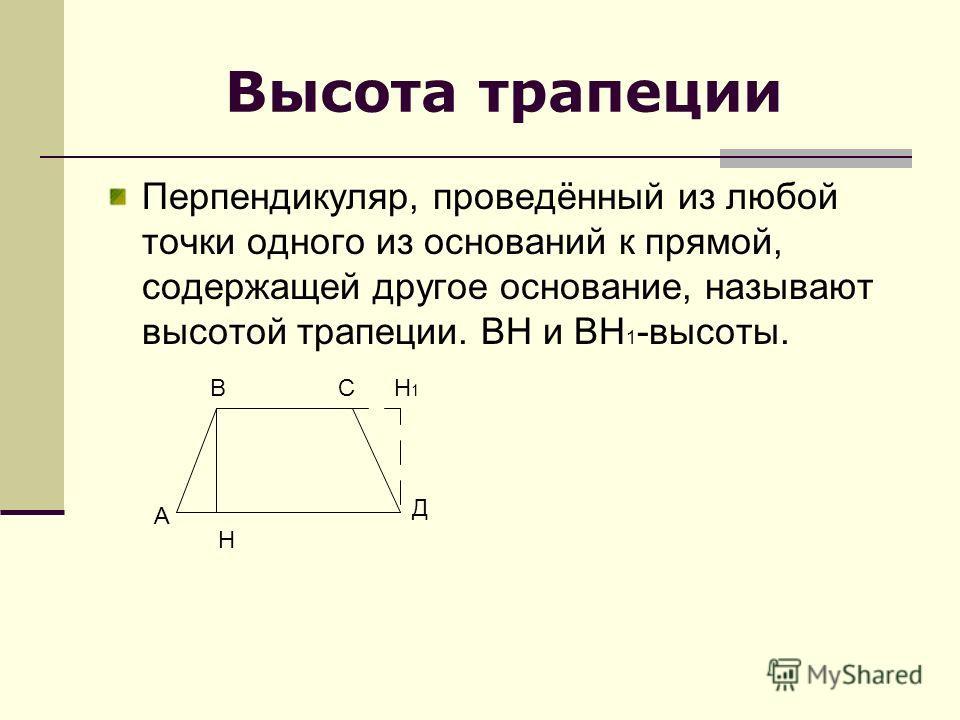 Высота трапеции Перпендикуляр, проведённый из любой точки одного из оснований к прямой, содержащей другое основание, называют высотой трапеции. ВН и ВН 1 -высоты. А ВСН1Н1 Д Н