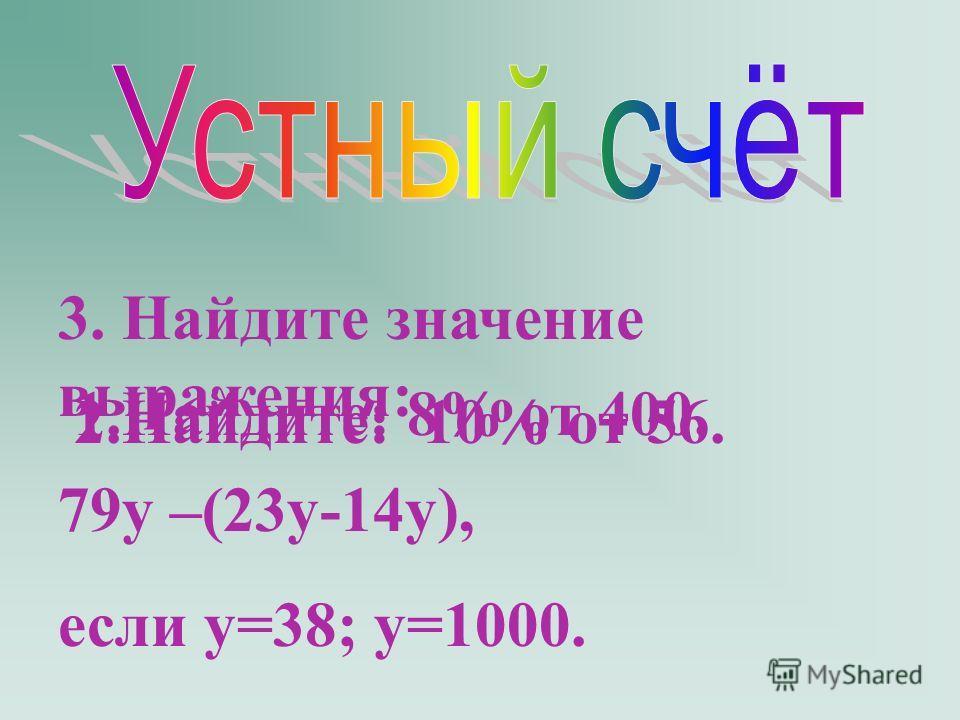 1.Найдите: 8% от 400. 3. Найдите значение выражения: 79y –(23y-14y), если y=38; y=1000. 2.Найдите: 10% от 56.