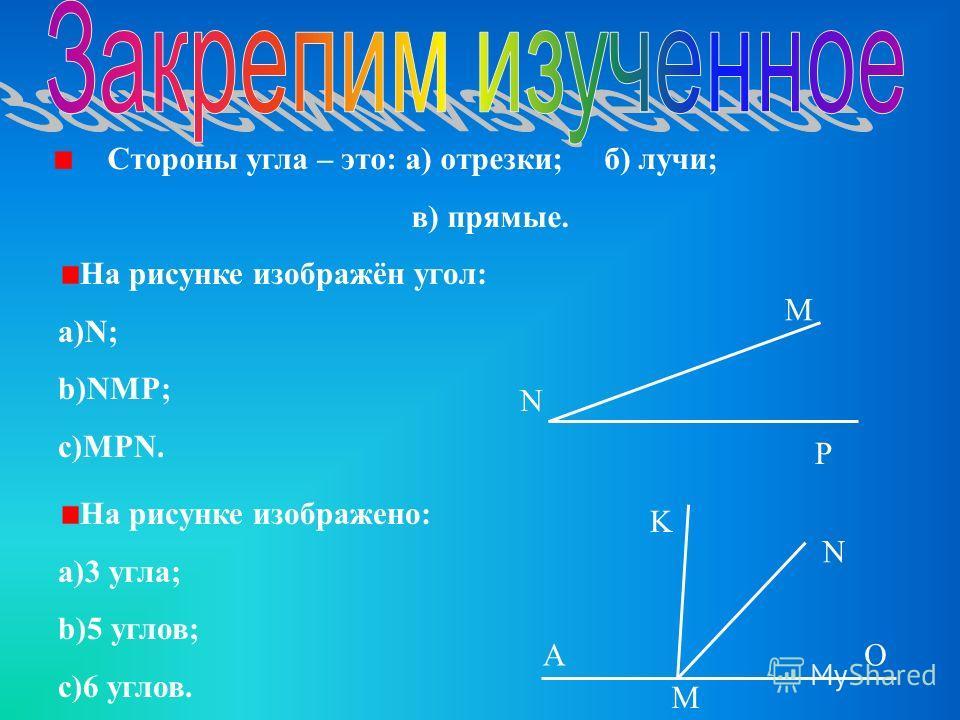 Стороны угла – это: а) отрезки; б) лучи; в) прямые. M N P A K N O M На рисунке изображён угол: a)N; b)NMP; c)MPN. На рисунке изображено: a)3 угла; b)5 углов; c)6 углов.