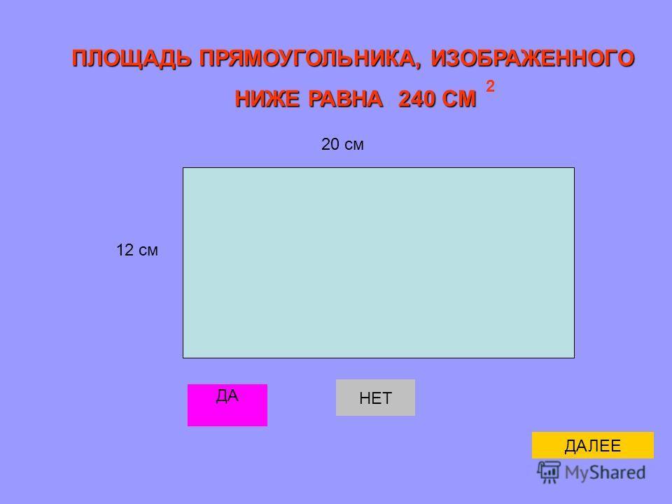 ПЛОЩАДЬ ПРЯМОУГОЛЬНИКА, ИЗОБРАЖЕННОГО НИЖЕ РАВНА 240 СМ НИЖЕ РАВНА 240 СМ 12 см 20 см 2 ДА НЕТ ДАЛЕЕ