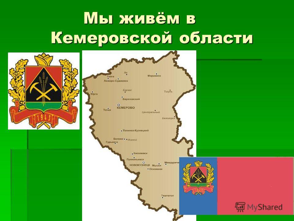 Мы живём в Кемеровской области Мы живём в Кемеровской области