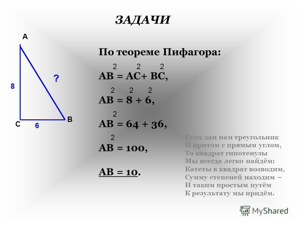 ЗАДАЧИ А В С ? 8 6 По теореме Пифагора: АВ = АС+ ВС, АВ = 8 + 6, АВ = 64 + 36, АВ = 100, АВ = 10. 222 22 2 2 2 Если дан нам треугольник И притом с прямым углом, То квадрат гипотенузы Мы всегда легко найдём: Катеты в квадрат возводим, Сумму степеней н