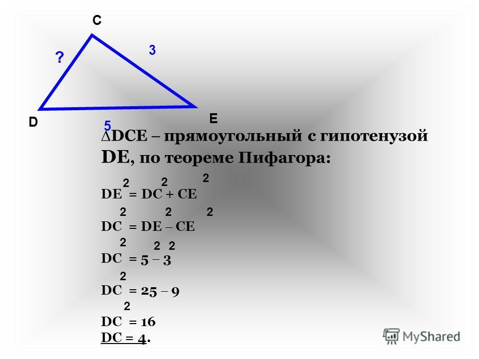 D C E 5 3 ? DCE прямоугольный с гипотенузой DE, по теореме Пифагора: DE = DС + CE DC = DE CE DC = 5 3 DC = 25 9 DC = 16 DC = 4. 2 2 2 222 2 22 2 2