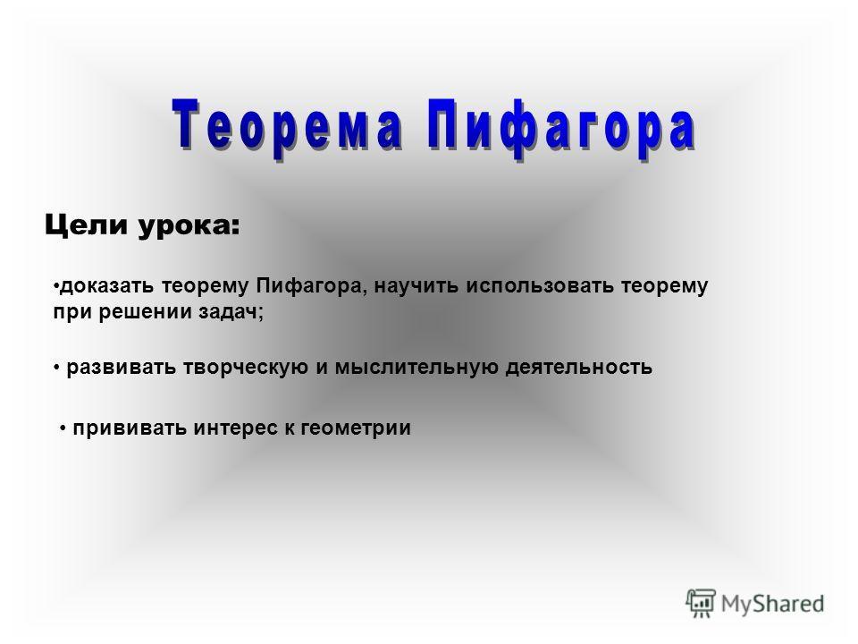 доказать теорему Пифагора, научить использовать теорему при решении задач; развивать творческую и мыслительную деятельность прививать интерес к геометрии Цели урока: