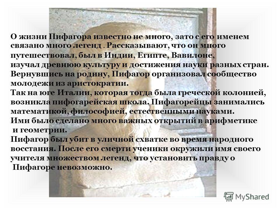 О жизни Пифагора известно не много, зато с его именем связано много легенд. Рассказывают, что он много путешествовал, был в Индии, Египте, Вавилоне, изучал древнюю культуру и достижения науки разных стран. Вернувшись на родину, Пифагор организовал со