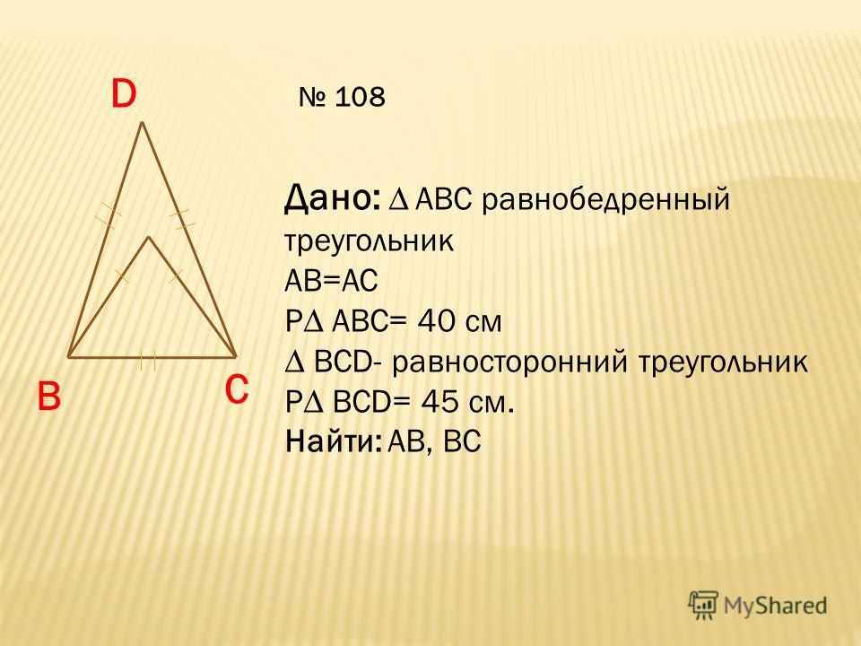 D B C Дано: АВС равнобедренный треугольник АВ=АС Р АВС= 40 см ВСD- равносторонний треугольник Р ВСD= 45 см. Найти: АВ, ВС 108