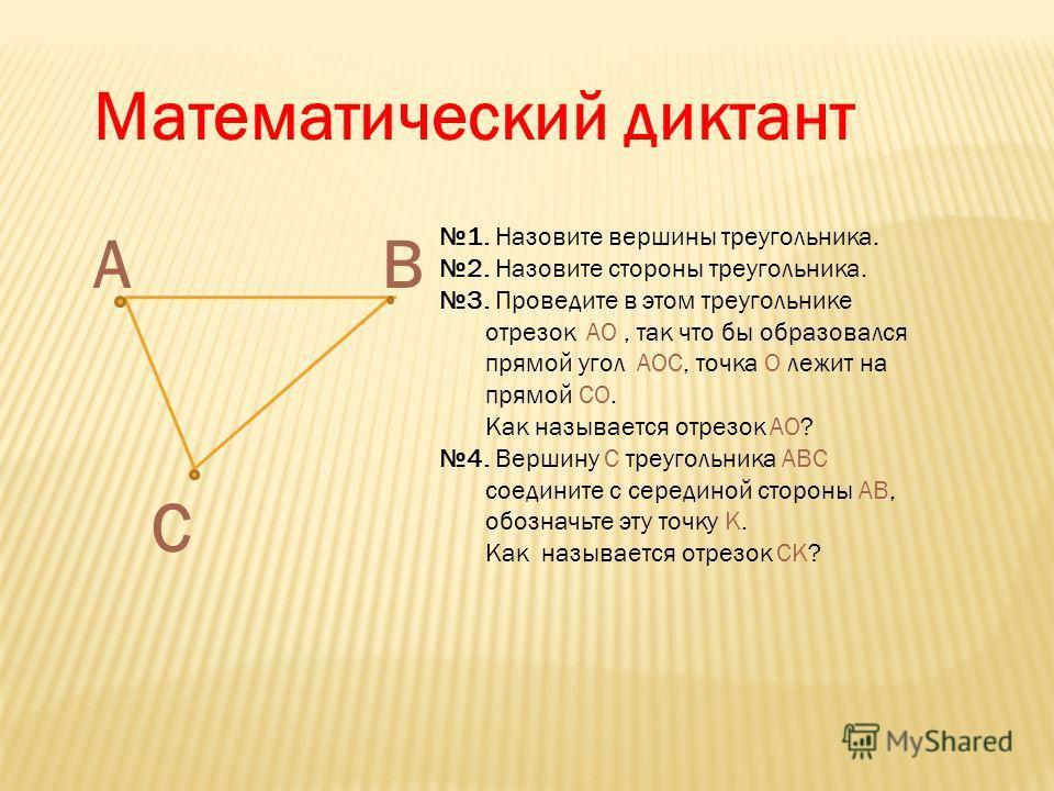 АВ С Математический диктант 1. Назовите вершины треугольника. 2. Назовите стороны треугольника. 3. Проведите в этом треугольнике отрезок АО, так что бы образовался прямой угол АОС, точка О лежит на прямой СО. Как называется отрезок АО? 4. Вершину С т