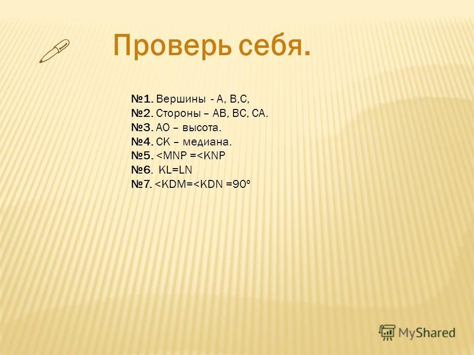 Проверь себя. 1. Вершины - А, В,С, 2. Стороны – АВ, ВС, СА. 3. АО – высота. 4. СК – медиана. 5.