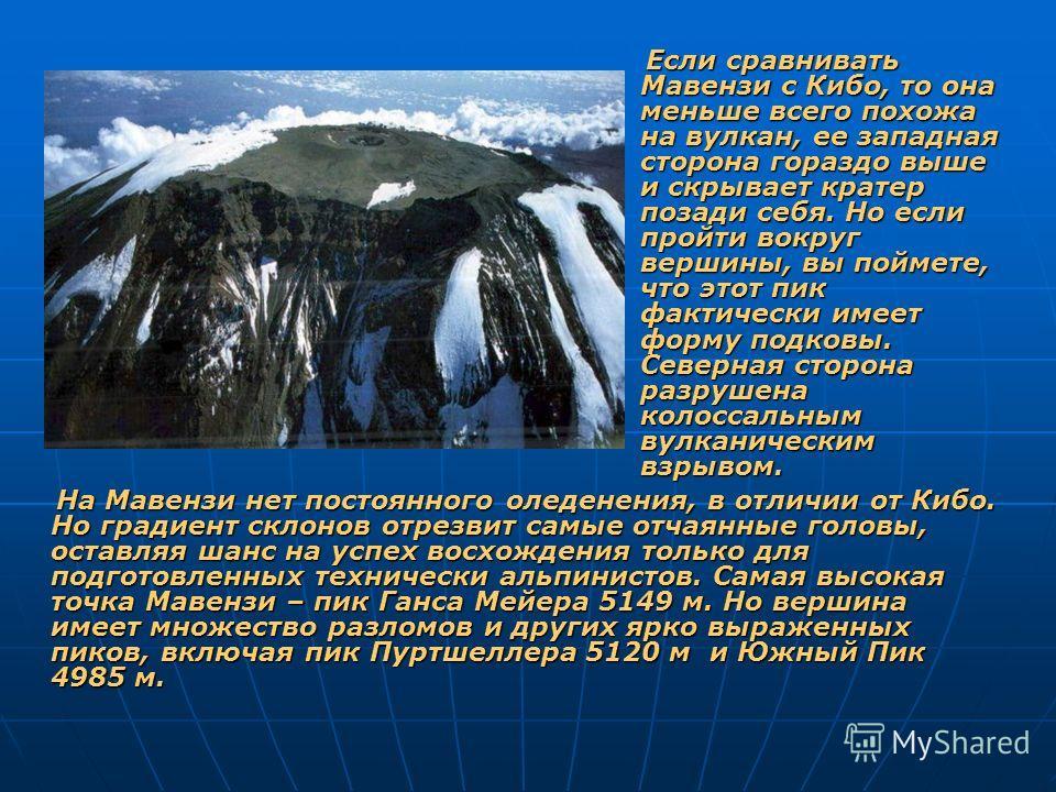 На Мавензи нет постоянного оледенения, в отличии от Кибо. Но градиент склонов отрезвит самые отчаянные головы, оставляя шанс на успех восхождения только для подготовленных технически альпинистов. Самая высокая точка Мавензи – пик Ганса Мейера 5149 м.