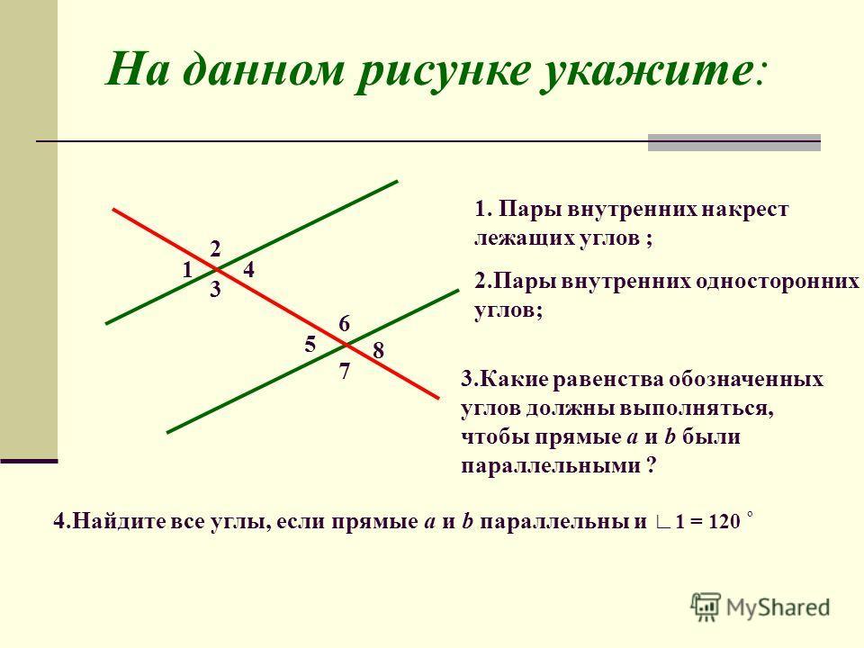 1 2 3 4 5 6 7 8 На данном рисунке укажите: 1. Пары внутренних накрест лежащих углов ; 2.Пары внутренних односторонних углов; 3.Какие равенства обозначенных углов должны выполняться, чтобы прямые a и b были параллельными ? 4.Найдите все углы, если пря