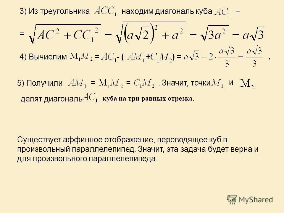 3) Из треугольника находим диагональ куба = = 4) Вычислим = - ( + ) =. 5) Получили ==. Значит, точки и делят диагональ куба на три равных отрезка. Существует аффинное отображение, переводящее куб в произвольный параллелепипед. Значит, эта задача буде