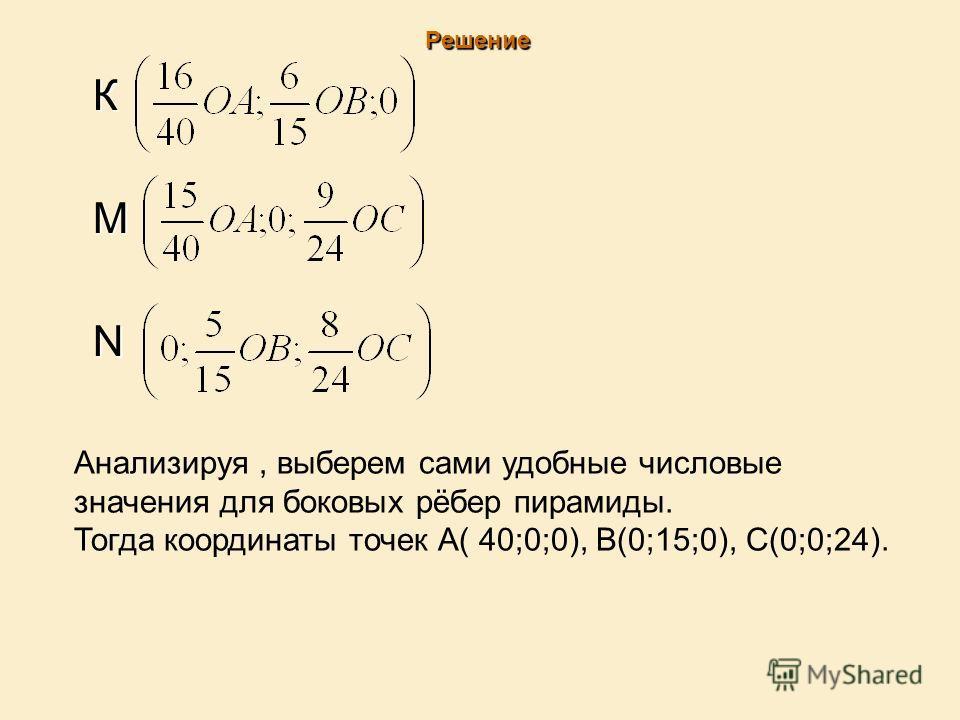 Решение К М N Анализируя, выберем сами удобные числовые значения для боковых рёбер пирамиды. Тогда координаты точек А( 40;0;0), В(0;15;0), С(0;0;24).