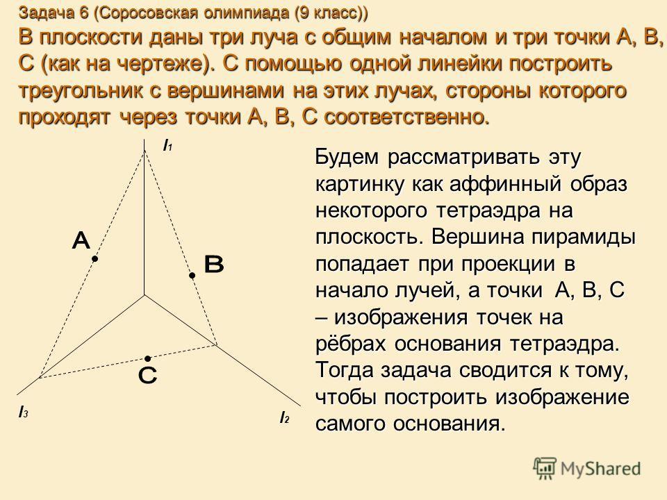 Задача 6 (Соросовская олимпиада (9 класс)) В плоскости даны три луча с общим началом и три точки A, B, C (как на чертеже). С помощью одной линейки построить треугольник с вершинами на этих лучах, стороны которого проходят через точки A, B, C соответс