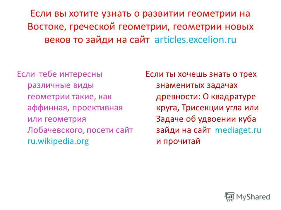 Если вы хотите узнать о развитии геометрии на Востоке, греческой геометрии, геометрии новых веков то зайди на сайт articles.excelion.ru Если тебе интересны различные виды геометрии такие, как аффинная, проективная или геометрия Лобачевского, посети с