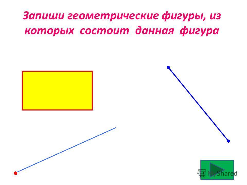 Запиши геометрические фигуры, из которых состоит данная фигура
