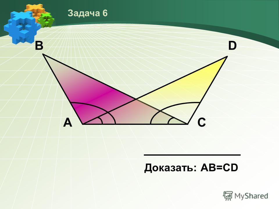 В Доказать: АВ=СD АС D Задача 6