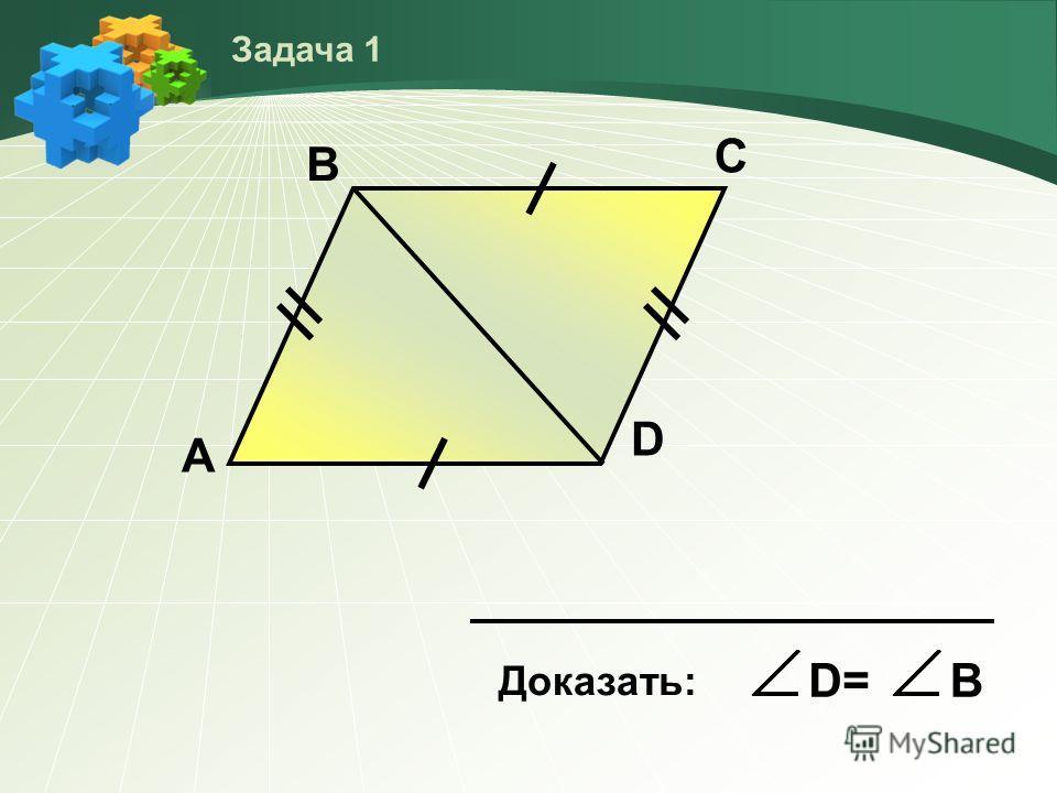 А В С D Доказать: D=D=В Задача 1
