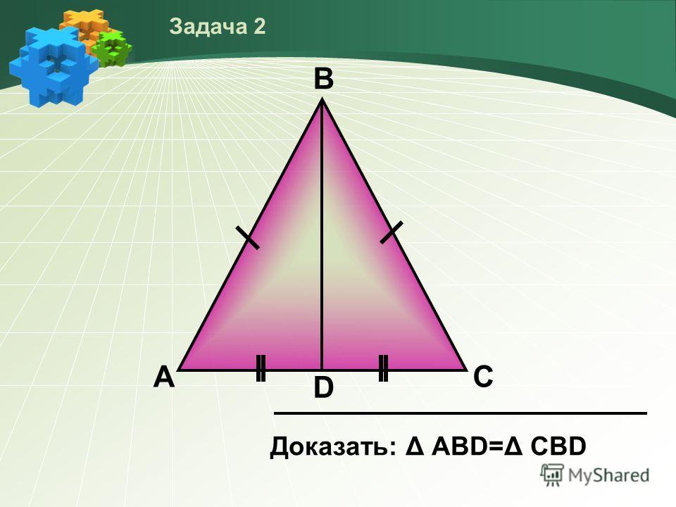 А D В С Доказать: Δ АВD=Δ СBD Задача 2
