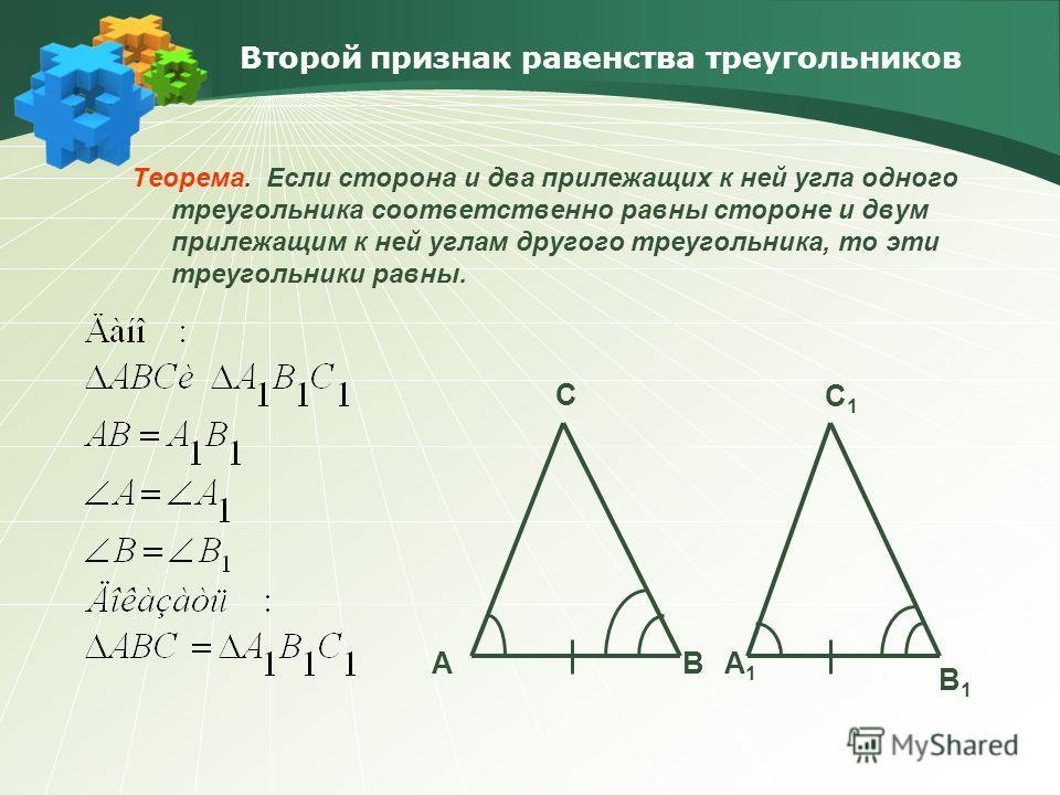 Второй признак равенства треугольников Теорема. Если сторона и два прилежащих к ней угла одного треугольника соответственно равны стороне и двум прилежащим к ней углам другого треугольника, то эти треугольники равны. AB C A1A1 B1B1 C1C1