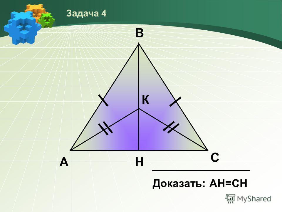 А В К Н С Доказать: АН=СH Задача 4