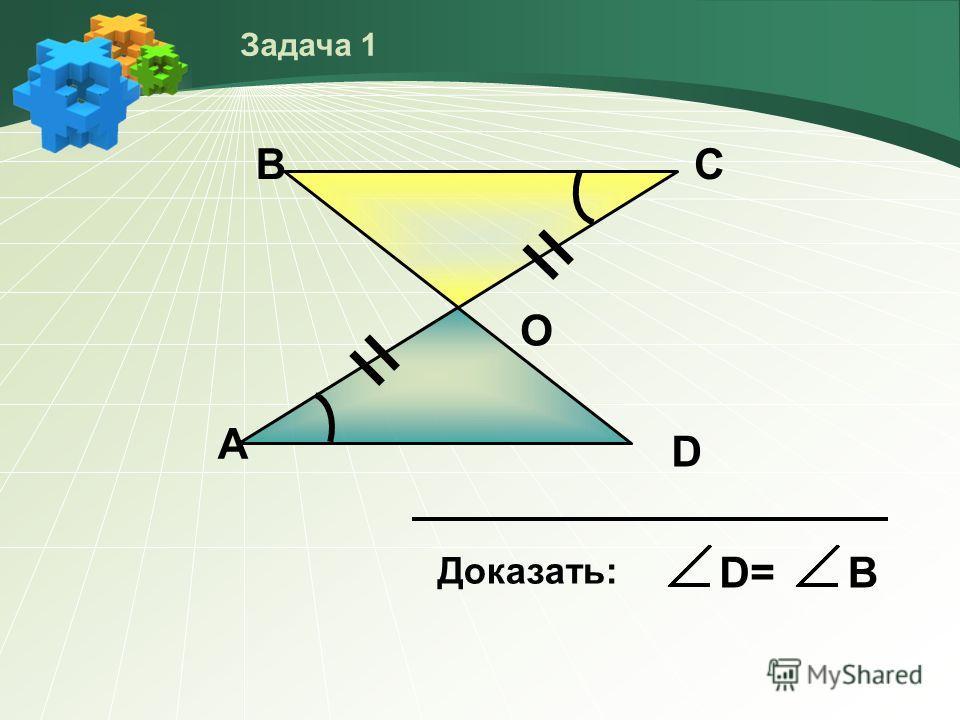 А ВС D О Доказать: D=D=В Задача 1