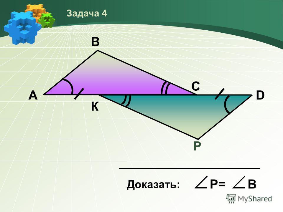 Р А В С D К Доказать: Р=В Задача 4 P