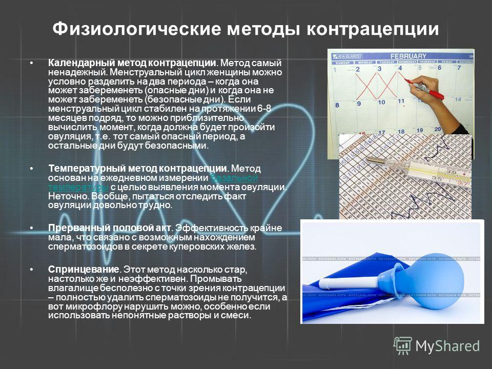 Физиологические методы контрацепции Календарный метод контрацепции. Метод самый ненадежный. Менструальный цикл женщины можно условно разделить на два периода – когда она может забеременеть (опасные дни) и когда она не может забеременеть (безопасные д