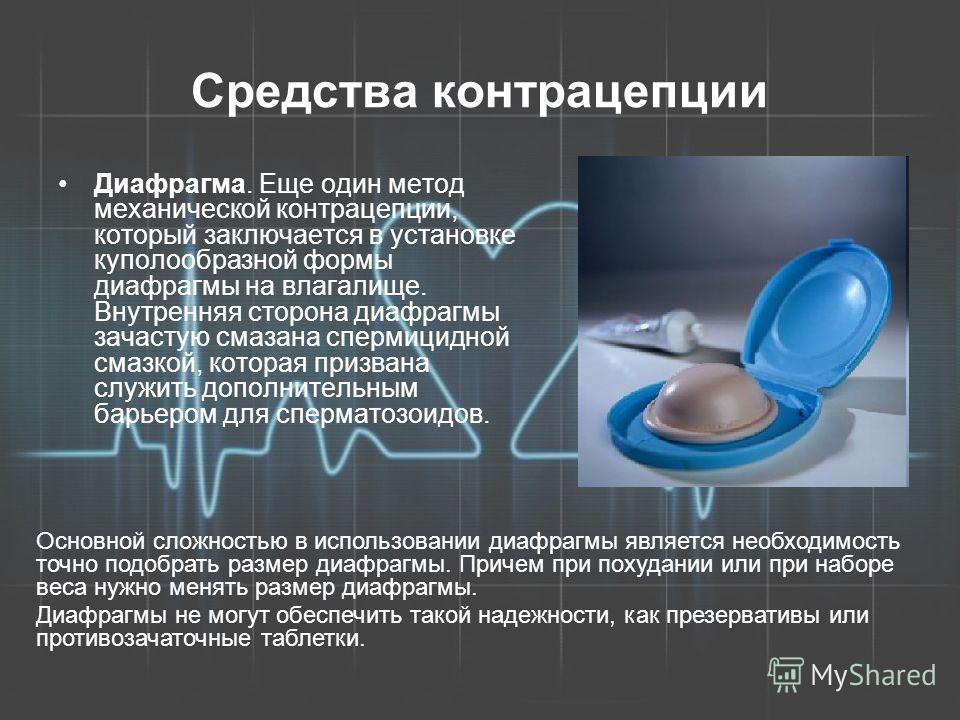 Средства контрацепции Диафрагма. Еще один метод механической контрацепции, который заключается в установке куполообразной формы диафрагмы на влагалище. Внутренняя сторона диафрагмы зачастую смазана спермицидной смазкой, которая призвана служить допол