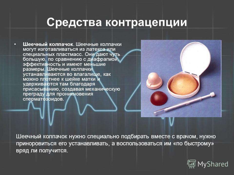Средства контрацепции Шеечный колпачок. Шеечные колпачки могут изготавливаться из латекса или специальных пластмасс. Они дают чуть большую, по сравнению с диафрагмой, эффективность и имеют меньшие размеры. Шеечные колпачки устанавливаются во влагалищ