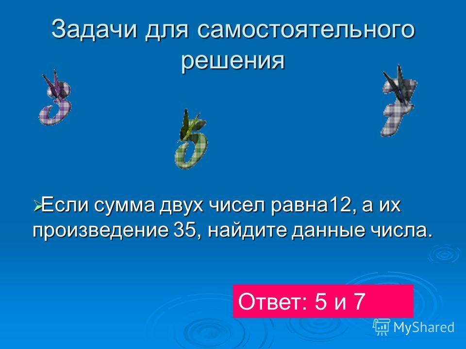 Задачи для самостоятельного решения Если сумма двух чисел равна12, а их произведение 35, найдите данные числа. Если сумма двух чисел равна12, а их произведение 35, найдите данные числа. Ответ: 5 и 7