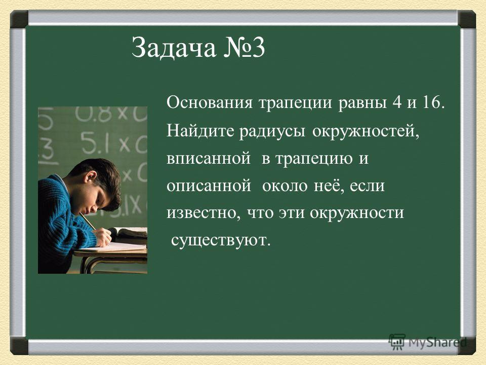 Задача 3 Основания трапеции равны 4 и 16. Найдите радиусы окружностей, вписанной в трапецию и описанной около неё, если известно, что эти окружности существуют.