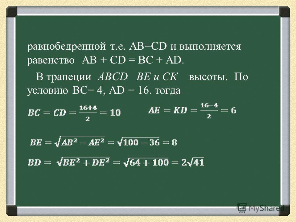 равнобедренной т.е. АВ=СD и выполняется равенство AB + CD = BC + AD. В трапеции ABCD ВЕ и СК высоты. По условию ВС= 4, АD = 16. тогда