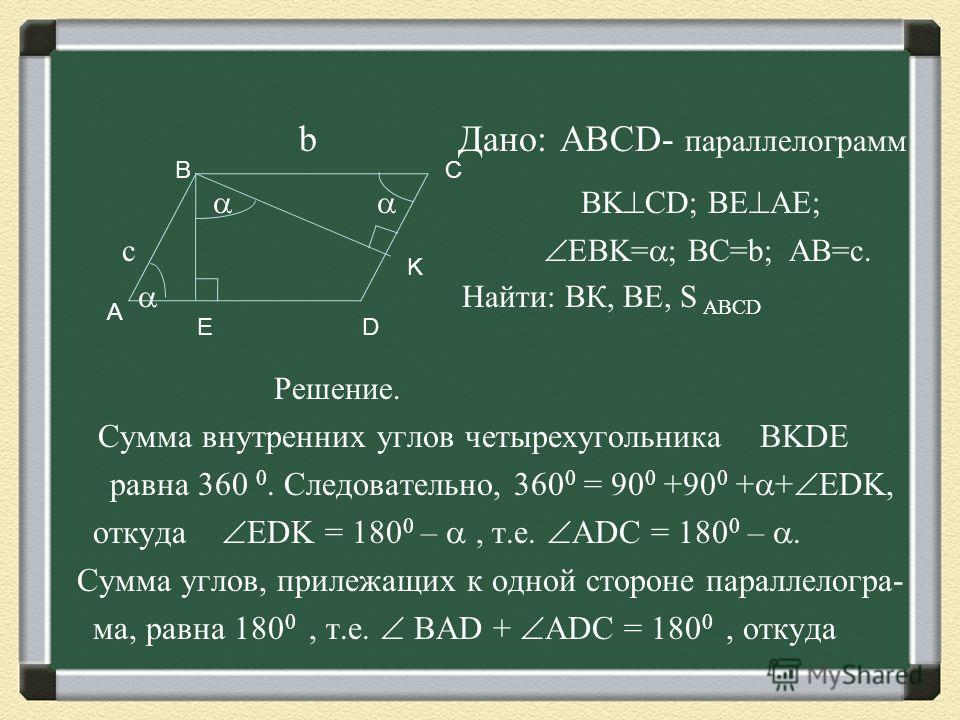 b Дано: ABCD- параллелограмм BK CD; BE AE; c EBK= ; BC=b; AB=c. Найти: ВК, ВЕ, S ABCD Решение. Сумма внутренних углов четырехугольника BKDE равна 360 0. Следовательно, 360 0 = 90 0 +90 0 + + ЕDK, откуда ЕDK = 180 0 –, т.е. ADC = 180 0 –. Сумма углов,