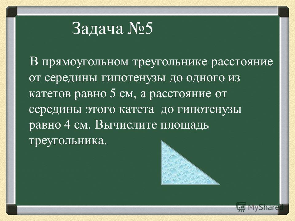 Задача 5 В прямоугольном треугольнике расстояние от середины гипотенузы до одного из катетов равно 5 см, а расстояние от середины этого катета до гипотенузы равно 4 см. Bычислите площадь треугольника.