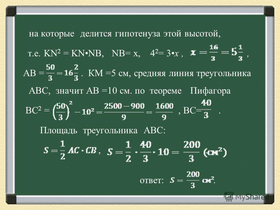на которые делится гипотенуза этой высотой, т.е. KN 2 = KNNB, NB= x, 4 2 = 3x,, АВ =.. КМ =5 см, средняя линия треугольника АВС, значит АВ =10 см. по теореме Пифагора ВС 2 =, ВС=. Площадь треугольника АВС:,. ответ:.