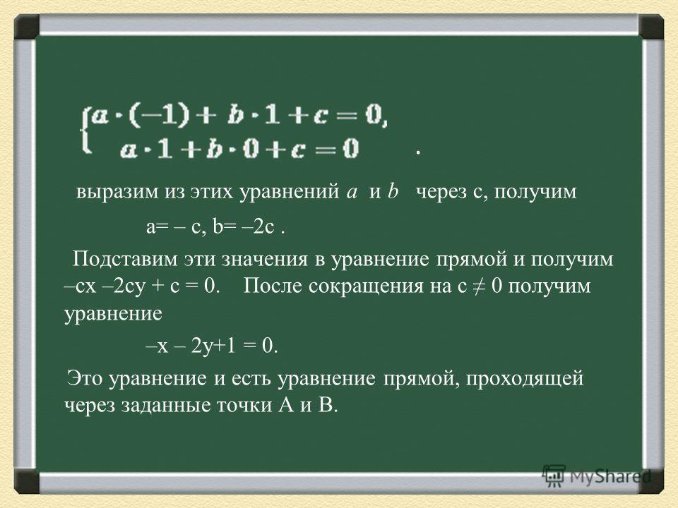 . выразим из этих уравнений a и b через с, получим a= – c, b= –2c. Подставим эти значения в уравнение прямой и получим –cx –2cy + c = 0. После сокращения на с 0 получим уравнение –x – 2y+1 = 0. Это уравнение и есть уравнение прямой, проходящей через
