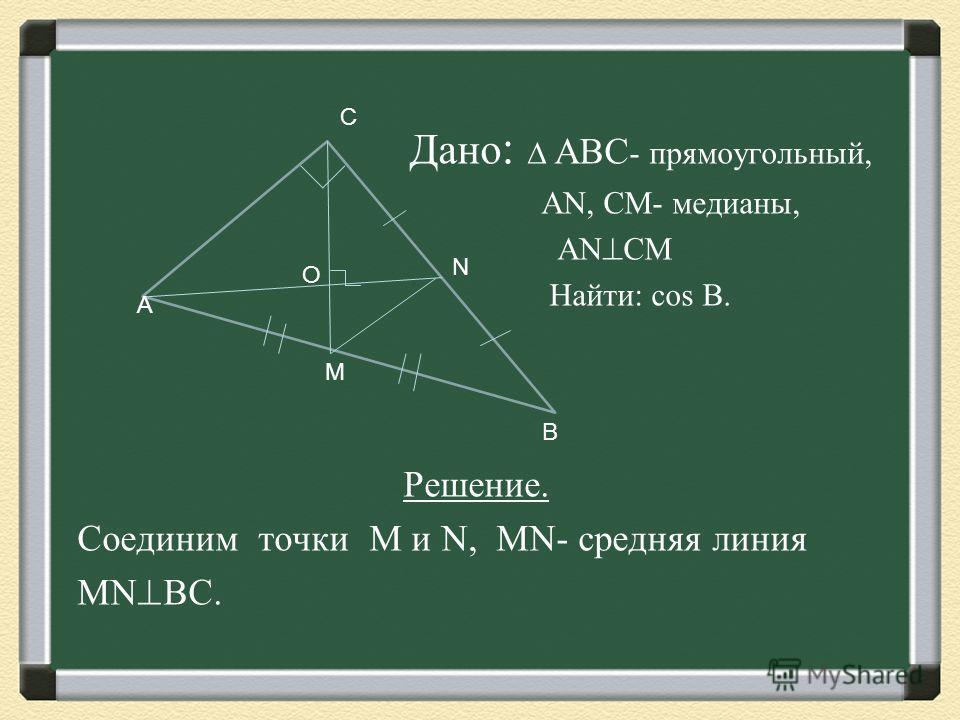 Дано : АВС - прямоугольный, АN, СМ- медианы, AN CM Найти: cos B. Решение. Соединим точки M и N, MN- средняя линия MN BC. А С В М N О