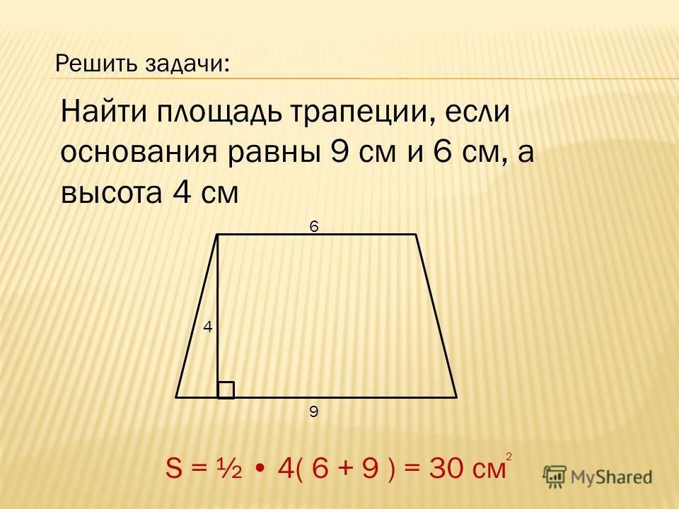 Решить задачи: Найти площадь трапеции, если основания равны 9 см и 6 см, а высота 4 см 6 9 4 S = ½ 4( 6 + 9 ) = 30 см 2