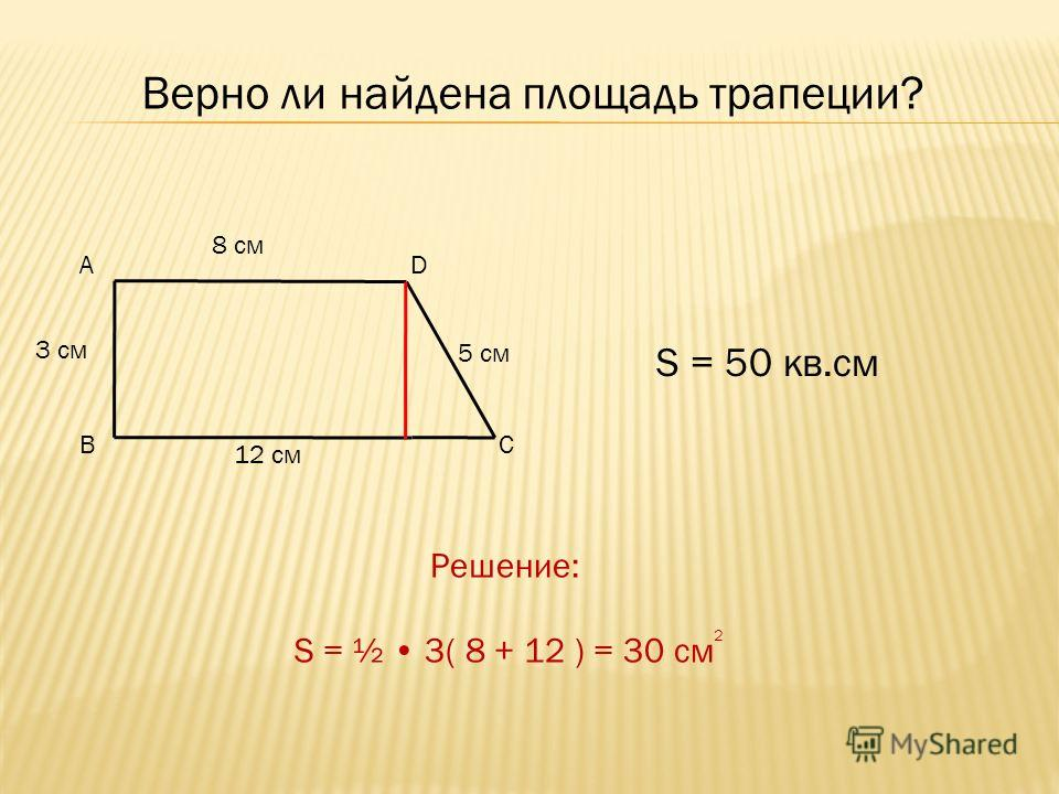 Верно ли найдена площадь трапеции? 5 см S = 50 кв.см 8 см 12 см 3 см А BC D Решение: S = ½ 3( 8 + 12 ) = 30 см 2