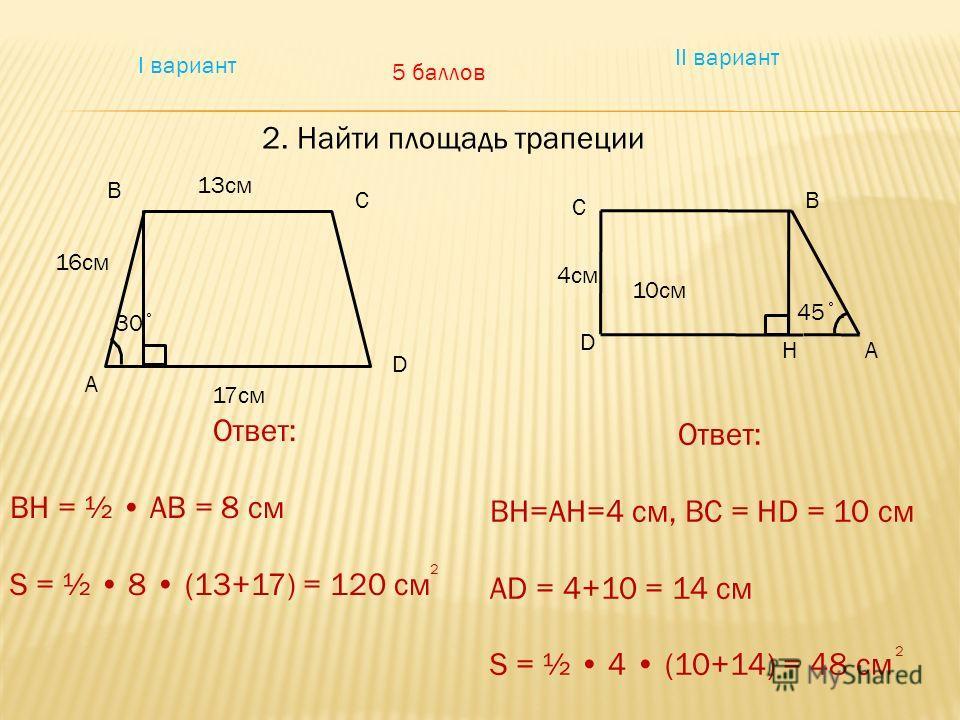 I вариант II вариант 2. Найти площадь трапеции 5 баллов 10см А B C D 30˚ 13см 16см 17см B A C D H 45˚ 4см Ответ: BH = ½ AB = 8 см S = ½ 8 (13+17) = 120 см Ответ: BH=AH=4 см, BC = HD = 10 см AD = 4+10 = 14 см S = ½ 4 (10+14) = 48 см 2 2