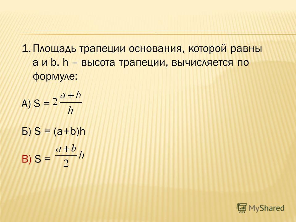 1.Площадь трапеции основания, которой равны a и b, h – высота трапеции, вычисляется по формуле: А) S = Б) S = (a+b)h В) S =