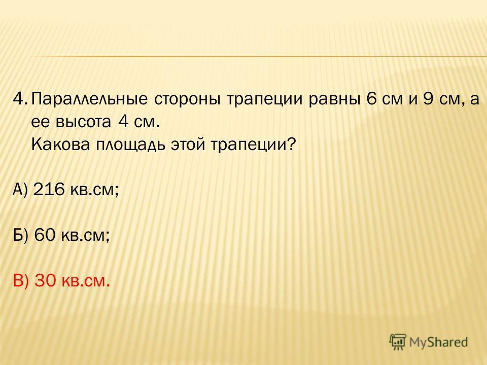 4.Параллельные стороны трапеции равны 6 см и 9 см, а ее высота 4 см. Какова площадь этой трапеции? А) 216 кв.см; Б) 60 кв.см; В) 30 кв.см.