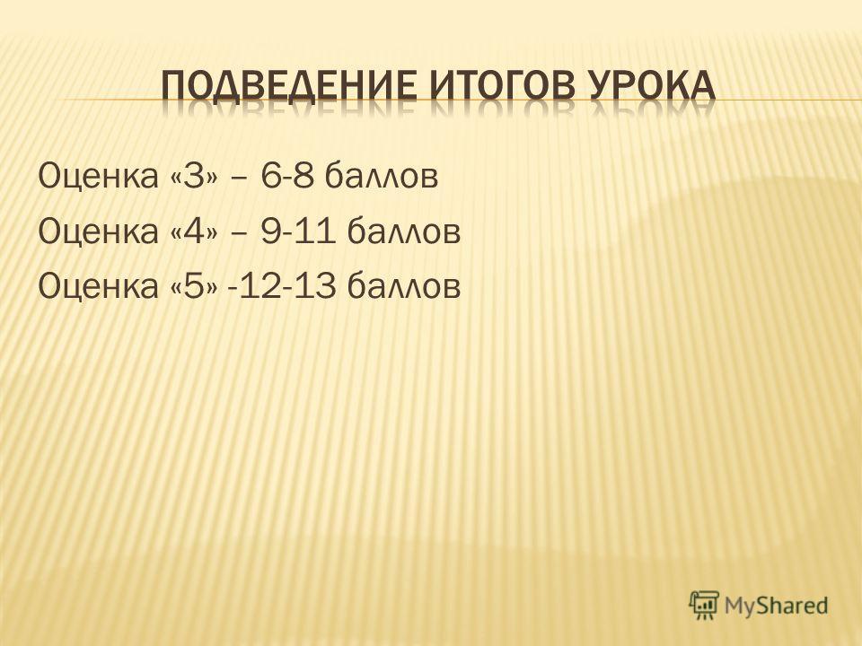 Оценка «3» – 6-8 баллов Оценка «4» – 9-11 баллов Оценка «5» -12-13 баллов
