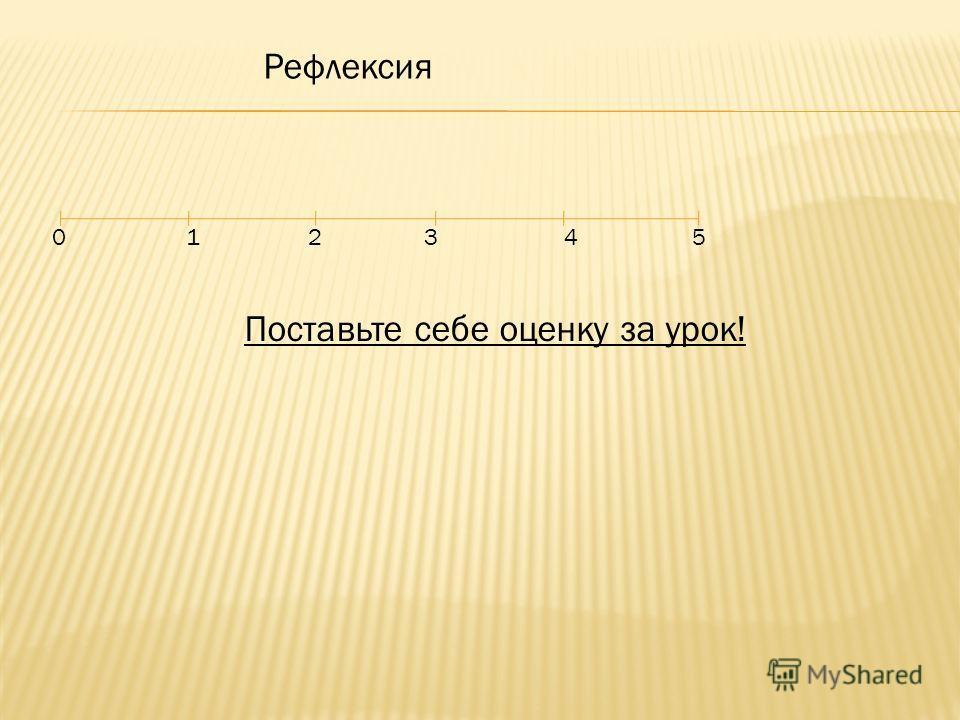 Рефлексия 0 1 2 3 4 5 Поставьте себе оценку за урок!