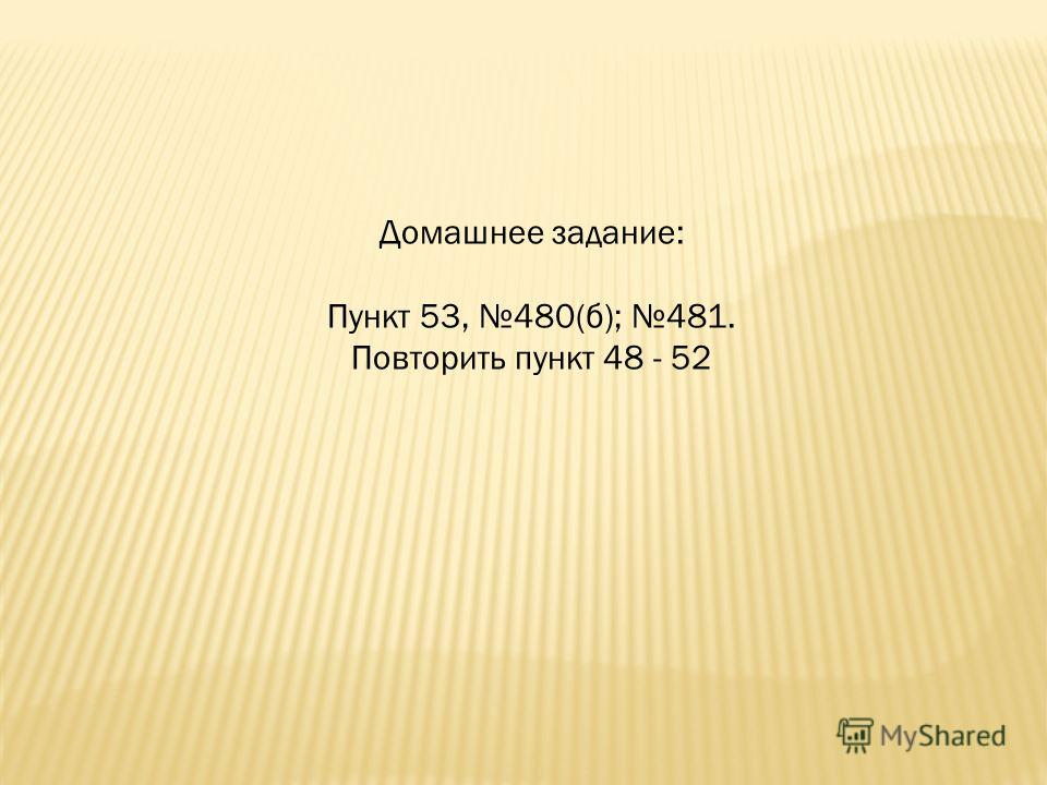 Домашнее задание: Пункт 53, 480(б); 481. Повторить пункт 48 - 52