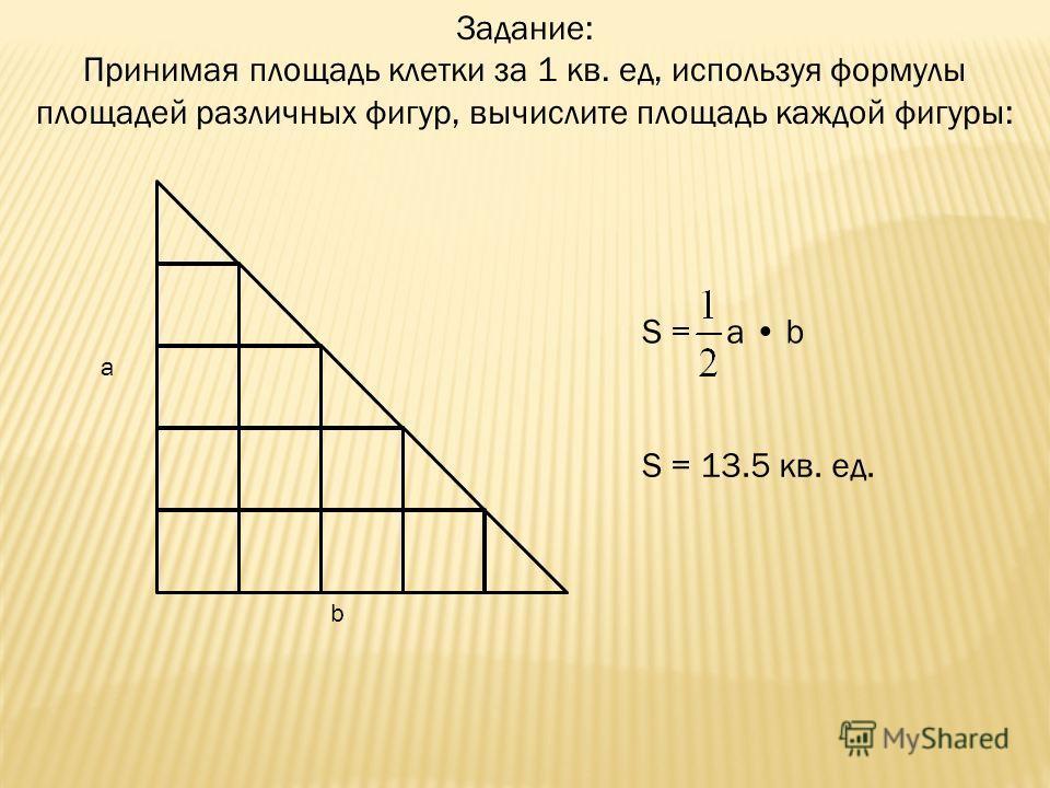 Задание: Принимая площадь клетки за 1 кв. ед, используя формулы площадей различных фигур, вычислите площадь каждой фигуры: a b S = a b S = 13.5 кв. ед.